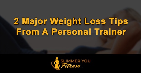 2 major weight loss tips from a personal trainer